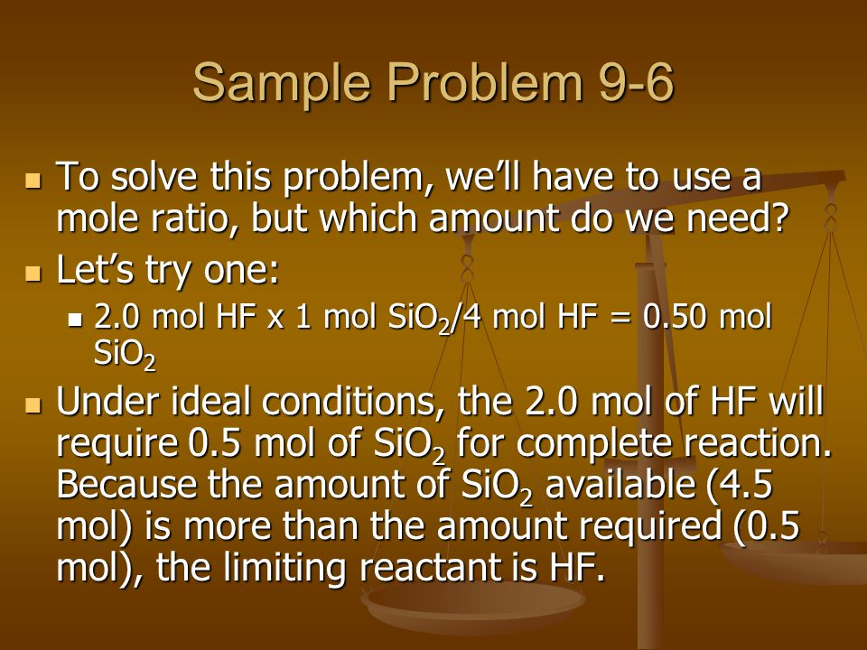 Sample Problem 9-6 To solve this problem, we'll have to use a mole ratio, but which amount do we need? To solve this problem, we'll have to use a mole