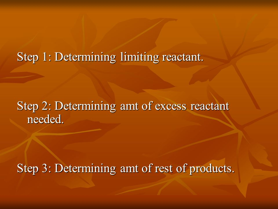 Step 1: Determining limiting reactant. Step 2: Determining amt of excess reactant needed.
