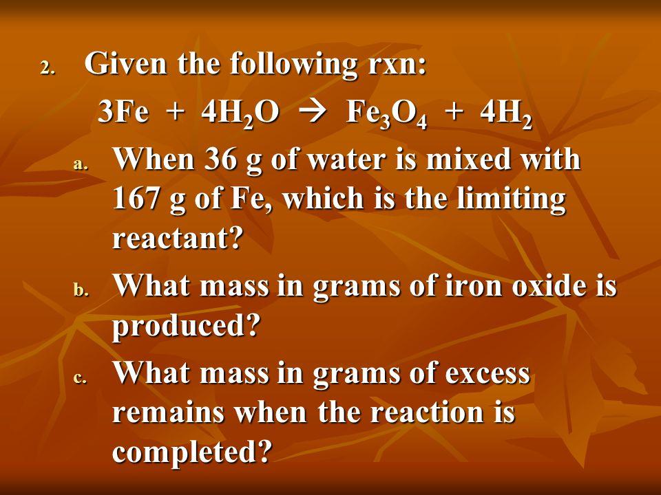 2. Given the following rxn: 3Fe + 4H 2 O  Fe 3 O 4 + 4H 2 3Fe + 4H 2 O  Fe 3 O 4 + 4H 2 a.