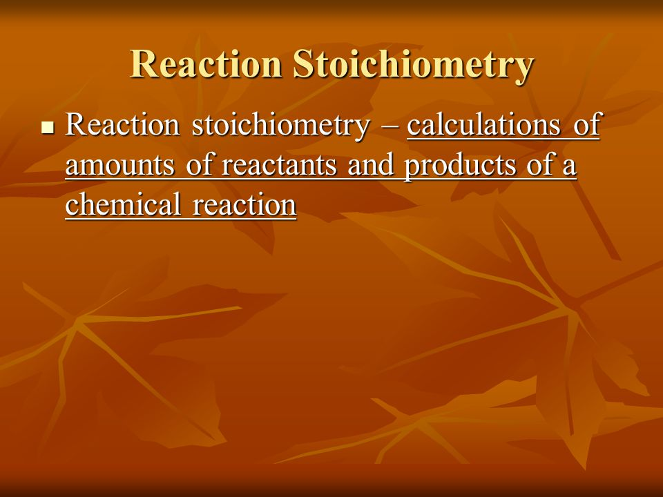 Reaction Stoichiometry Reaction stoichiometry – calculations of amounts of reactants and products of a chemical reaction Reaction stoichiometry – calculations of amounts of reactants and products of a chemical reaction