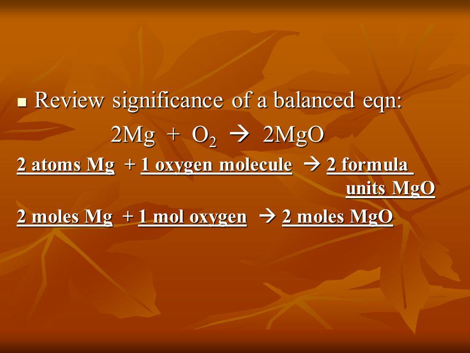 Review significance of a balanced eqn: Review significance of a balanced eqn: 2Mg + O 2  2MgO 2 atoms Mg + 1 oxygen molecule  2 formula units MgO 2 moles Mg + 1 mol oxygen  2 moles MgO