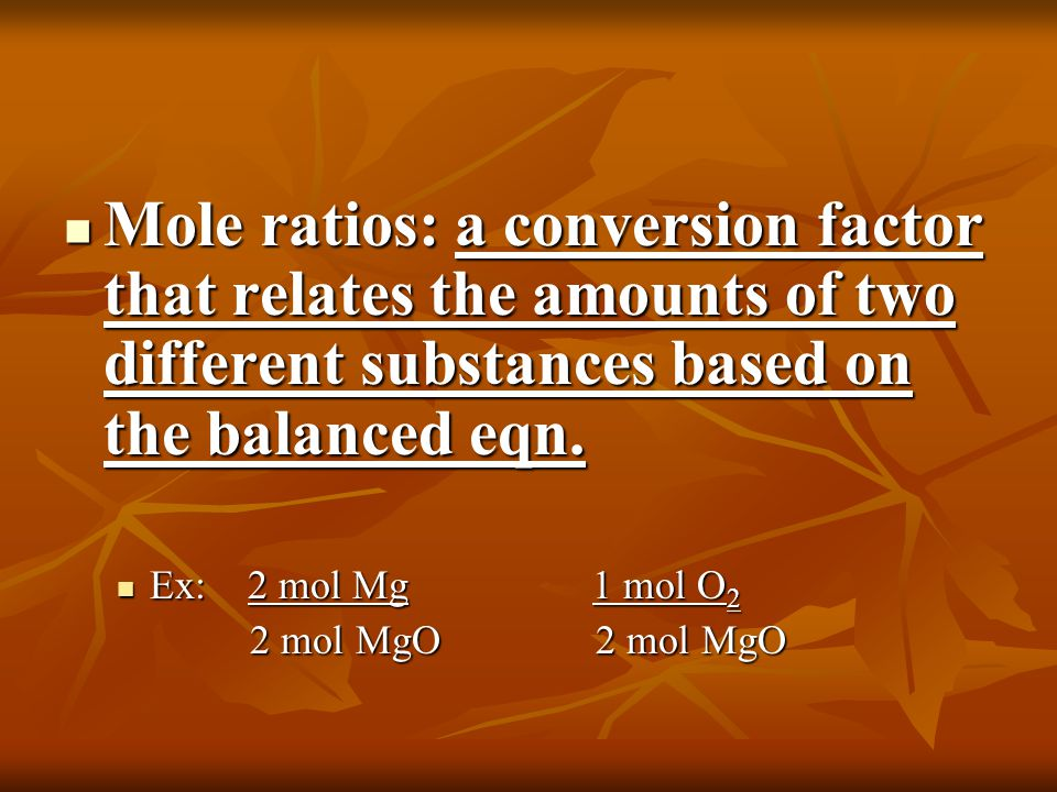 Mole ratios: a conversion factor that relates the amounts of two different substances based on the balanced eqn.