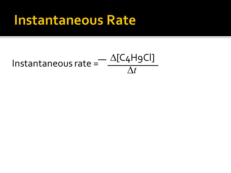 Instantaneous rate = ∆ [C4H9Cl] ∆ t