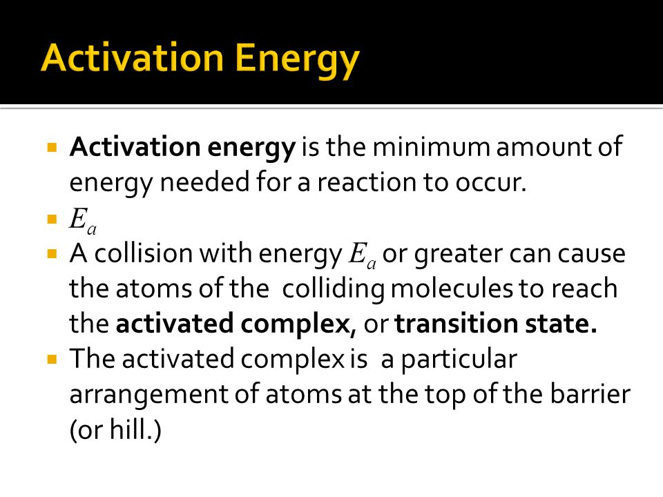  Activation energy is the minimum amount of energy needed for a reaction to occur.