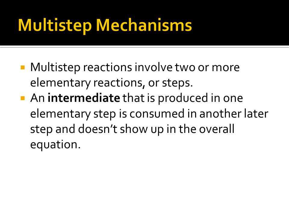  Multistep reactions involve two or more elementary reactions, or steps.