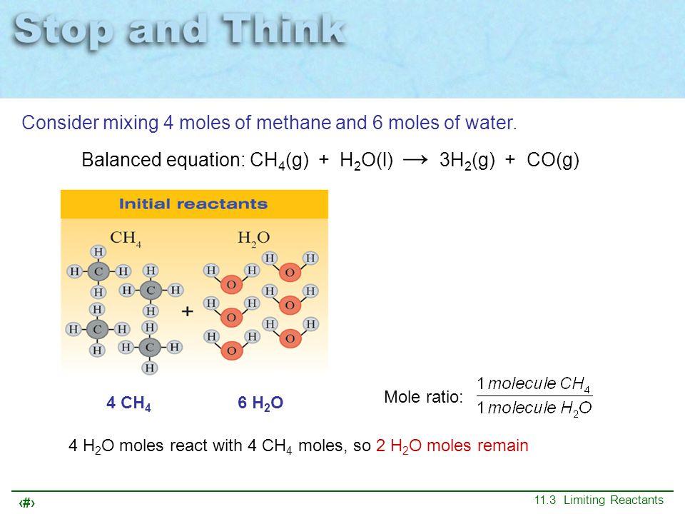 13 11.3 Limiting Reactants 4 CH 4 6 H 2 O Mole ratio: 4 H 2 O moles react with 4 CH 4 moles, so 2 H 2 O moles remain Balanced equation: CH 4 (g) + H 2