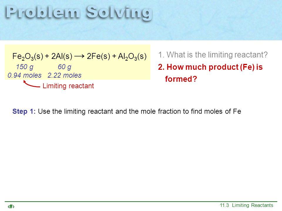25 11.3 Limiting Reactants Fe 2 O 3 (s) + 2Al(s) → 2Fe(s) + Al 2 O 3 (s) 150 g 0.94 moles 60 g 2.22 moles 1. What is the limiting reactant? 2. How muc
