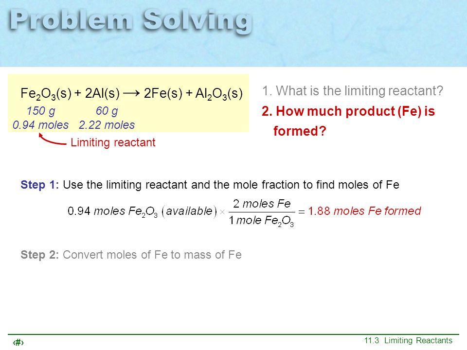 27 11.3 Limiting Reactants Fe 2 O 3 (s) + 2Al(s) → 2Fe(s) + Al 2 O 3 (s) 150 g 0.94 moles 60 g 2.22 moles 1. What is the limiting reactant? 2. How muc