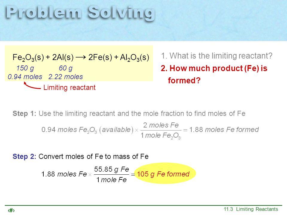 29 11.3 Limiting Reactants Fe 2 O 3 (s) + 2Al(s) → 2Fe(s) + Al 2 O 3 (s) 150 g 0.94 moles 60 g 2.22 moles 1. What is the limiting reactant? 2. How muc