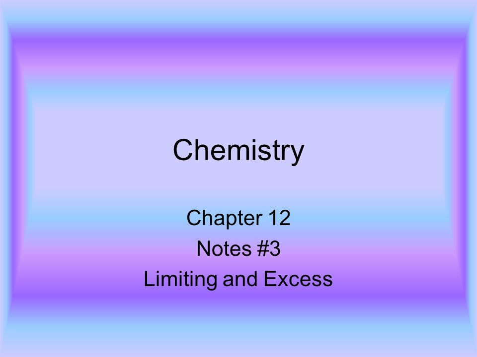 Chemistry Chapter 12 Notes #3 Limiting and Excess