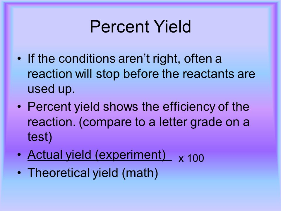 Percent Yield If the conditions aren't right, often a reaction will stop before the reactants are used up. Percent yield shows the efficiency of the r