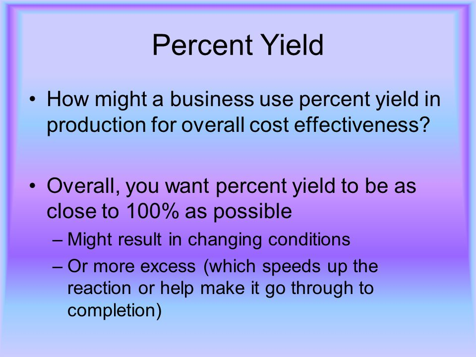 Percent Yield How might a business use percent yield in production for overall cost effectiveness? Overall, you want percent yield to be as close to 1