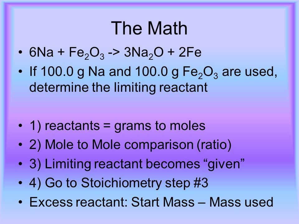The Math 6Na + Fe 2 O 3 -> 3Na 2 O + 2Fe If 100.0 g Na and 100.0 g Fe 2 O 3 are used, determine the limiting reactant 1) reactants = grams to moles 2)