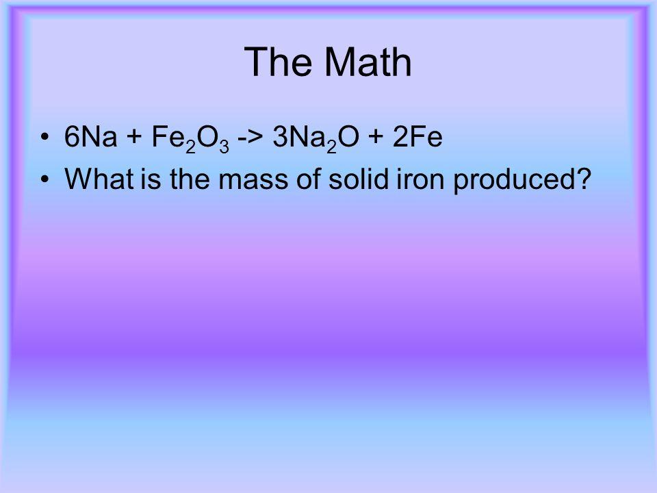 The Math 6Na + Fe 2 O 3 -> 3Na 2 O + 2Fe What is the mass of solid iron produced?