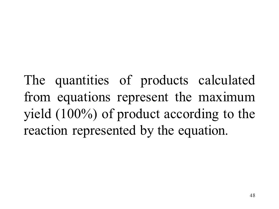 48 The quantities of products calculated from equations represent the maximum yield (100%) of product according to the reaction represented by the equation.