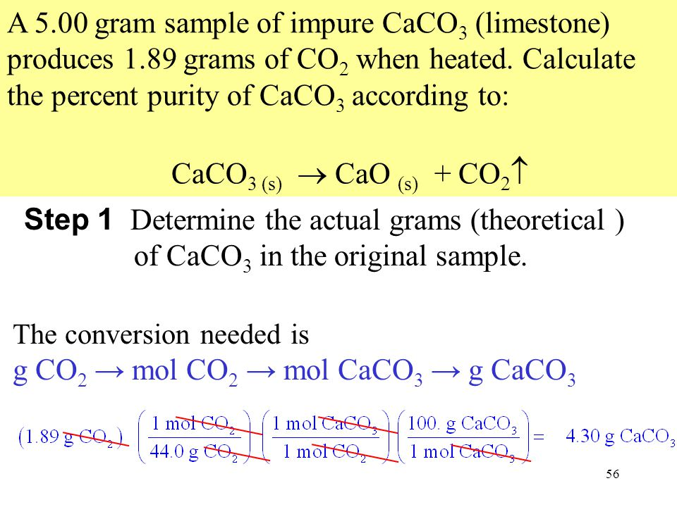 56 A 5.00 gram sample of impure CaCO 3 (limestone) produces 1.89 grams of CO 2 when heated.