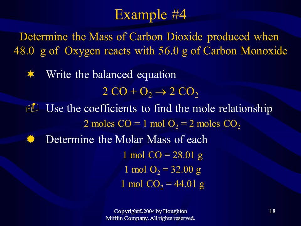 Copyright©2004 by Houghton Mifflin Company. All rights reserved. 18 Example #4 Determine the Mass of Carbon Dioxide produced when 48.0 g of Oxygen rea