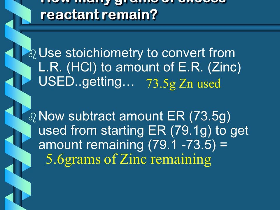 How many grams of excess reactant remain? b Use stoichiometry to convert from L.R. (HCl) to amount of E.R. (Zinc) USED..getting… b Now subtract amount
