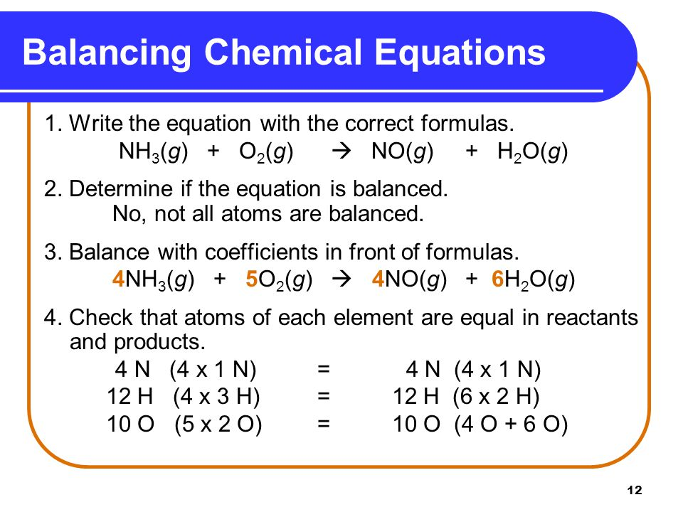 12 1. Write the equation with the correct formulas. NH 3 (g) + O 2 (g)  NO(g) + H 2 O(g) 2. Determine if the equation is balanced. No, not all atoms