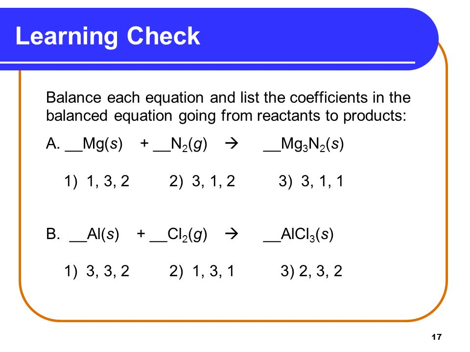 17 Balance each equation and list the coefficients in the balanced equation going from reactants to products: A.