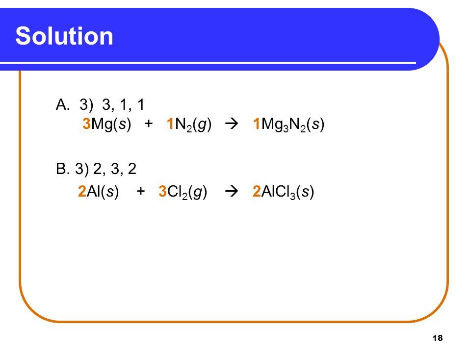 18 A. 3) 3, 1, 1 3Mg(s) + 1N 2 (g)  1Mg 3 N 2 (s) B.