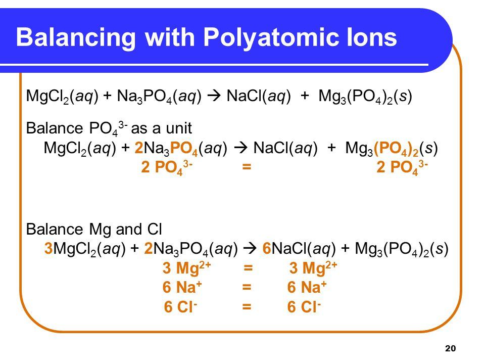 20 Balancing with Polyatomic Ions MgCl 2 (aq) + Na 3 PO 4 (aq)  NaCl(aq) + Mg 3 (PO 4 ) 2 (s) Balance PO 4 3- as a unit MgCl 2 (aq) + 2Na 3 PO 4 (aq)  NaCl(aq) + Mg 3 (PO 4 ) 2 (s) 2 PO 4 3- = 2 PO 4 3- Balance Mg and Cl 3MgCl 2 (aq) + 2Na 3 PO 4 (aq)  6NaCl(aq) + Mg 3 (PO 4 ) 2 (s) 3 Mg 2+ = 3 Mg 2+ 6 Na + = 6 Na + 6 Cl - = 6 Cl -
