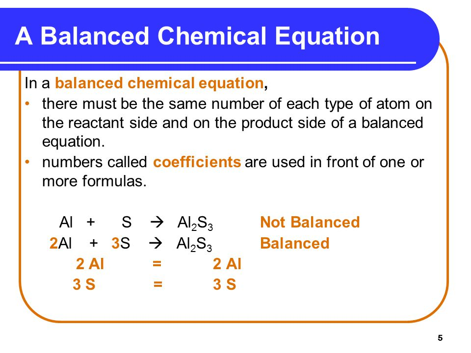 5 A Balanced Chemical Equation In a balanced chemical equation, there must be the same number of each type of atom on the reactant side and on the product side of a balanced equation.
