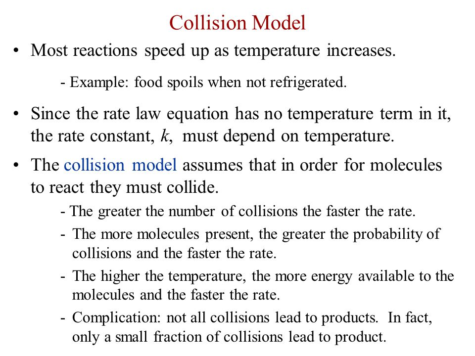 Collision Model Most reactions speed up as temperature increases. - Example: food spoils when not refrigerated. Since the rate law equation has no tem