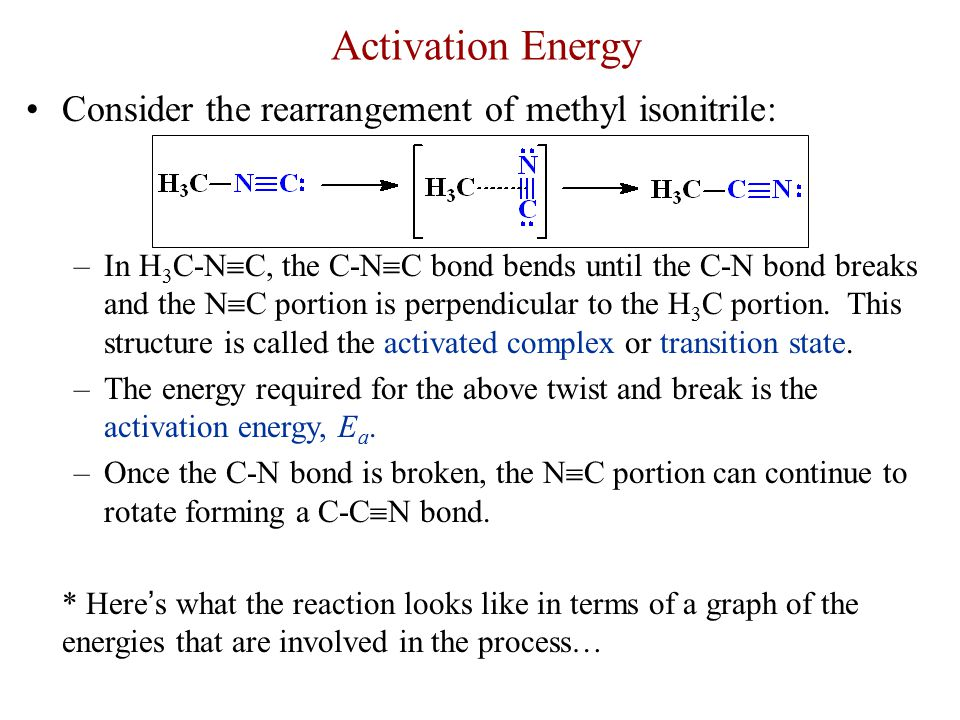 Activation Energy Consider the rearrangement of methyl isonitrile: –In H 3 C-N  C, the C-N  C bond bends until the C-N bond breaks and the N  C por