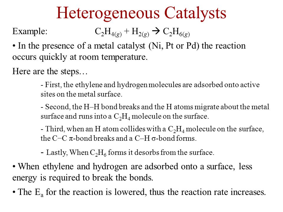 Heterogeneous Catalysts Example: C 2 H 4(g) + H 2(g)  C 2 H 6(g) In the presence of a metal catalyst (Ni, Pt or Pd) the reaction occurs quickly at ro