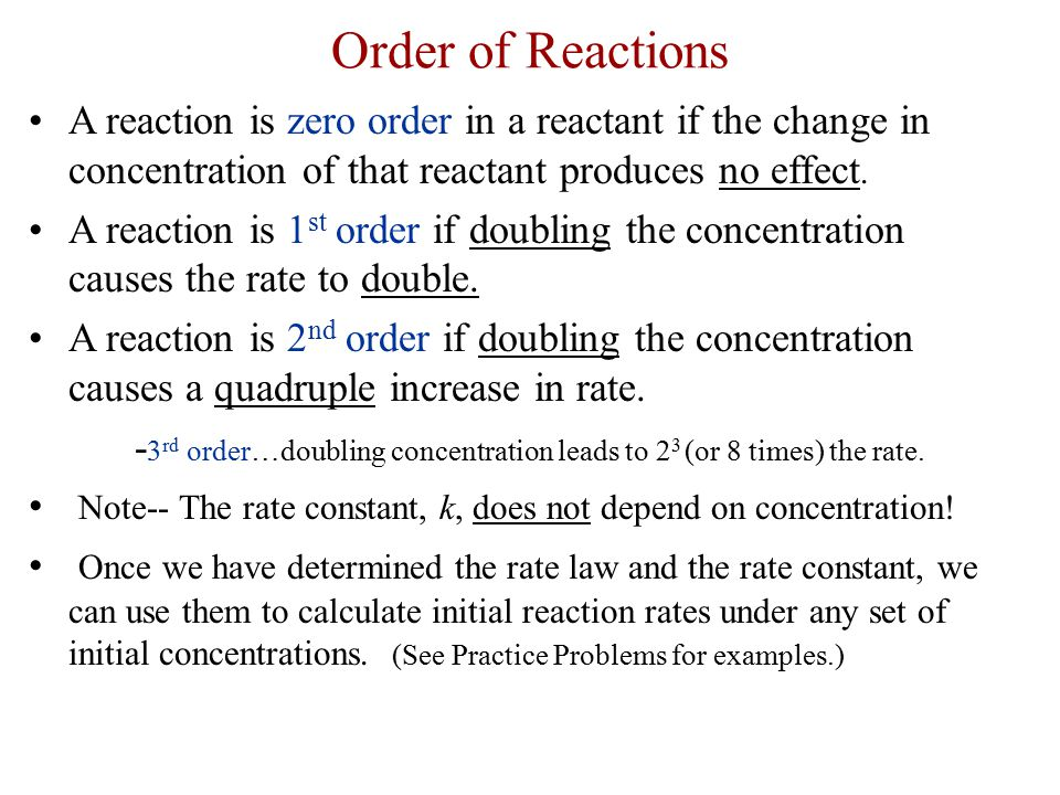 Order of Reactions A reaction is zero order in a reactant if the change in concentration of that reactant produces no effect. A reaction is 1 st order
