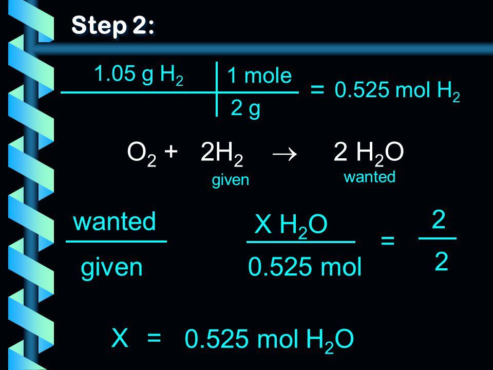 Step 2: 1.05 g H 2 O 2 + 2H 2  2 H 2 O wanted given wanted = X H 2 O 0.525 mol 2 2 given X= 0.525 mol H 2 O 2 g 1 mole = 0.525 mol H 2