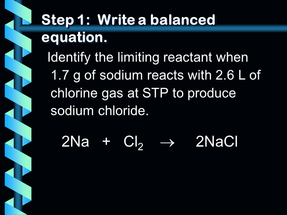 Step 1: Write a balanced equation. Identify the limiting reactant when 1.7 g of sodium reacts with 2.6 L of chlorine gas at STP to produce sodium chlo