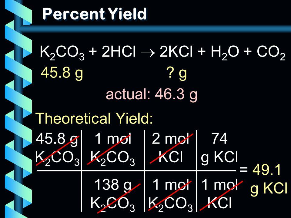 Percent Yield 45.8 g K 2 CO 3 1 mol K 2 CO 3 138 g K 2 CO 3 = 49.1 g KCl 2 mol KCl 1 mol K 2 CO 3 74 g KCl 1 mol KCl K 2 CO 3 + 2HCl  2KCl + H 2 O +