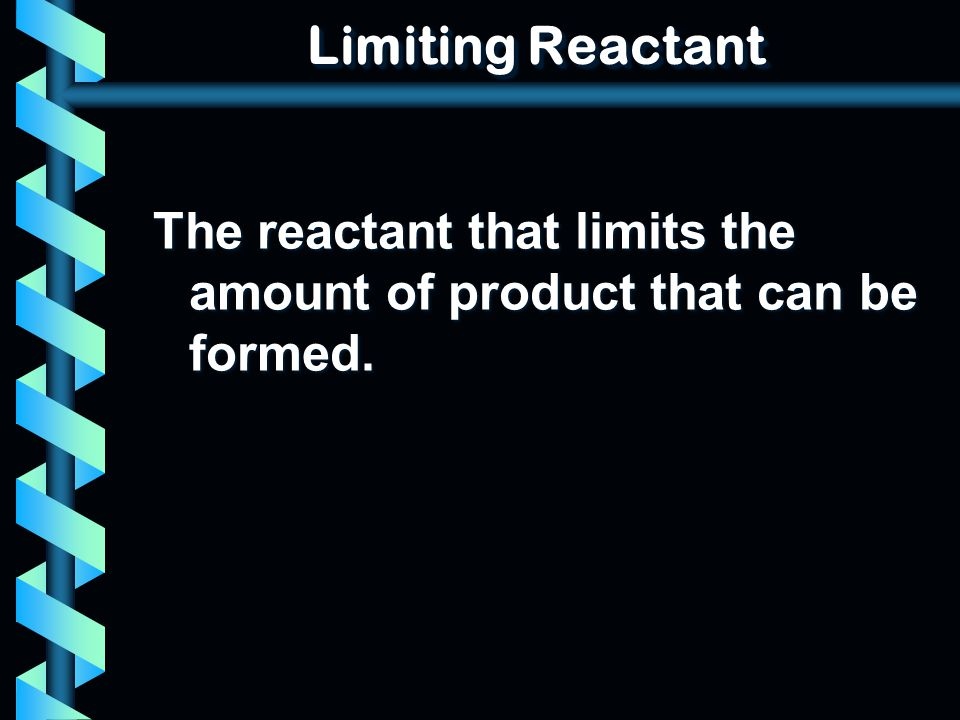 Limiting Reactant The reactant that limits the amount of product that can be formed.