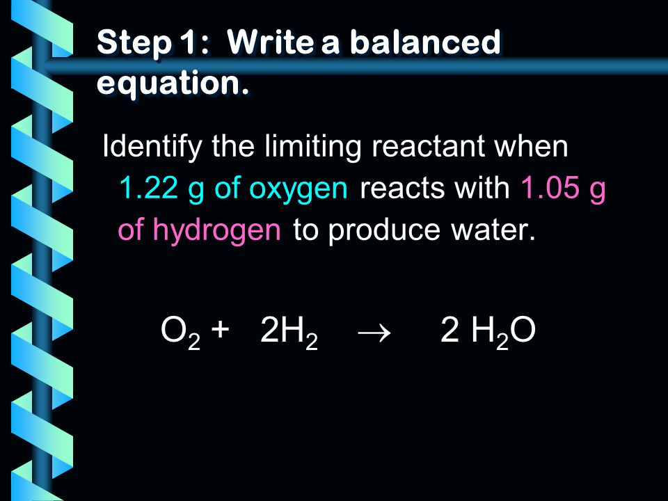 Step 1: Write a balanced equation. Identify the limiting reactant when 1.22 g of oxygen reacts with 1.05 g of hydrogen to produce water. O 2 + 2H 2 