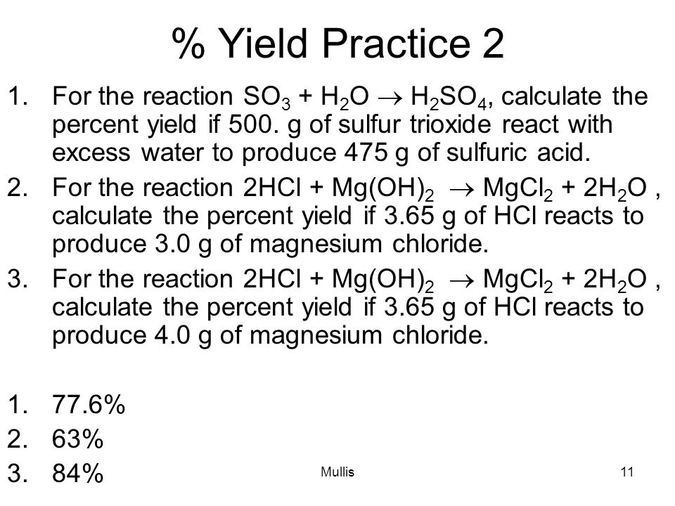 Mullis11 % Yield Practice 2 1.For the reaction SO 3 + H 2 O  H 2 SO 4, calculate the percent yield if 500.