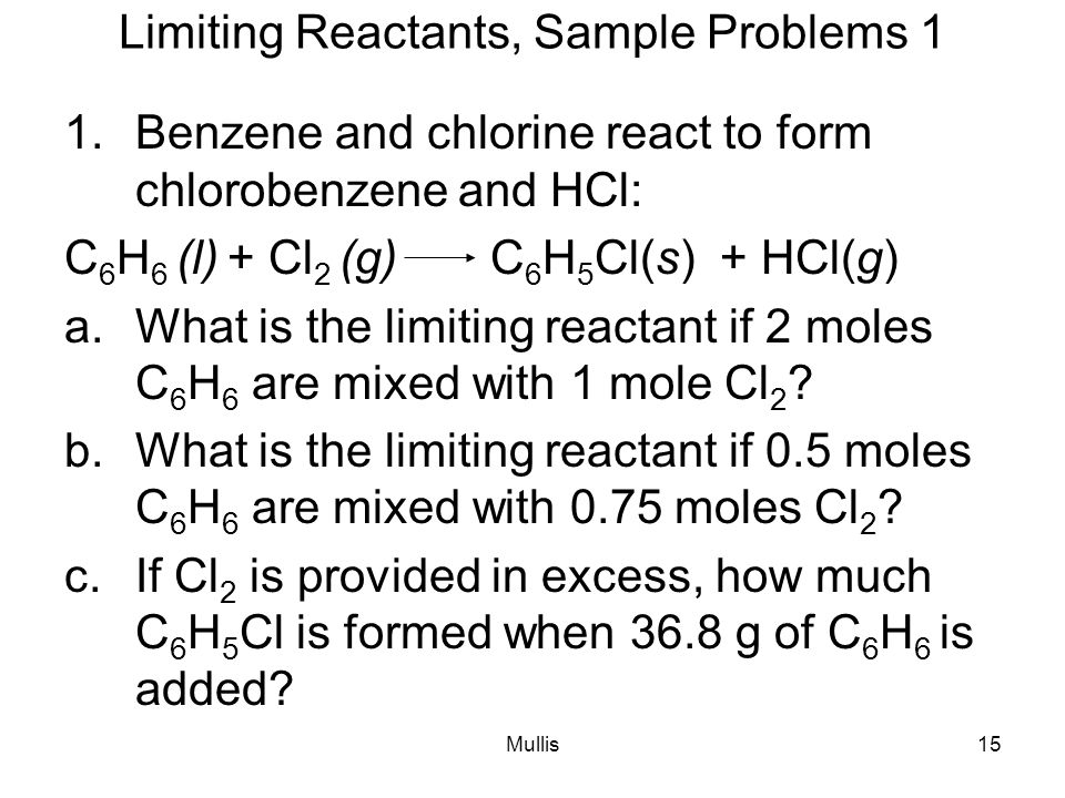 Mullis15 Limiting Reactants, Sample Problems 1 1.Benzene and chlorine react to form chlorobenzene and HCl: C 6 H 6 (l) + Cl 2 (g)C 6 H 5 Cl(s) + HCl(g) a.What is the limiting reactant if 2 moles C 6 H 6 are mixed with 1 mole Cl 2 .