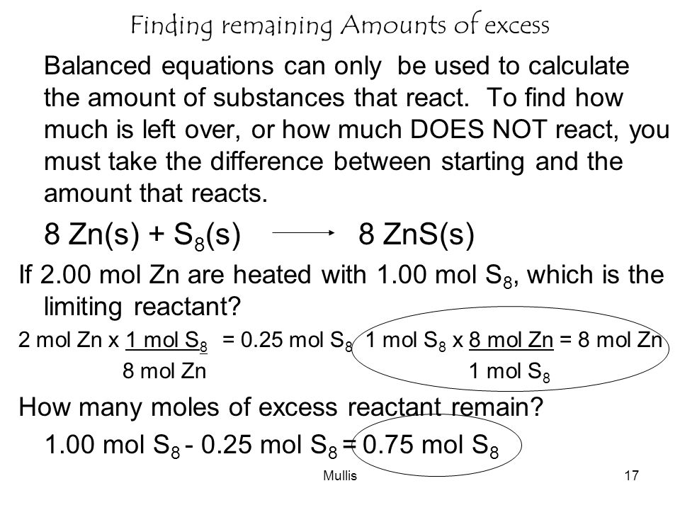 Mullis17 Finding remaining Amounts of excess Balanced equations can only be used to calculate the amount of substances that react.