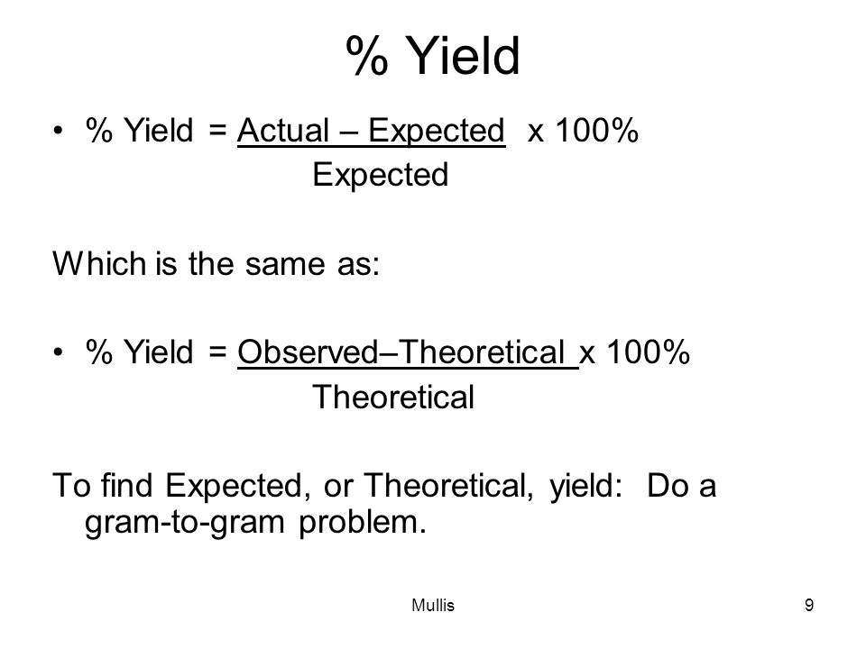 Mullis9 % Yield % Yield = Actual – Expected x 100% Expected Which is the same as: % Yield = Observed–Theoretical x 100% Theoretical To find Expected, or Theoretical, yield: Do a gram-to-gram problem.