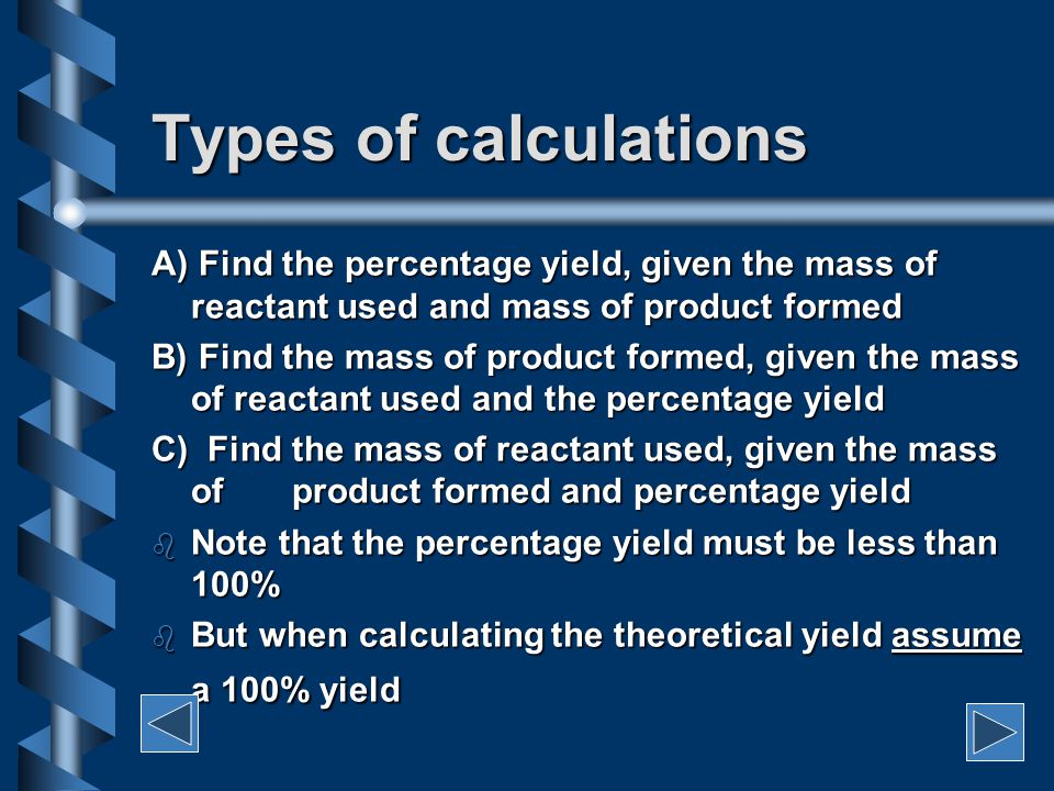 The equation: Percent Yield = ACTUAL YIELD x 100% THEORETICAL YIELD THEORETICAL YIELD b Actual yield = amount of product obtained (determined experimentally) b Theoretical yield = amount of product expected (determined from calculations based on the stoichiometry of the reaction) b The amounts may be expressed in g, mol, molecules