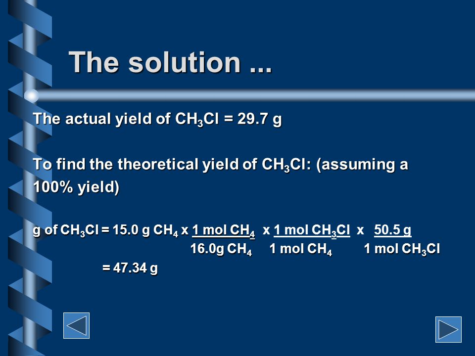 Example 1 When 15.0 g of CH 4 is reacted with an excess of Cl 2 according to the reaction: CH 4 + Cl 2  CH 3 Cl + HCl a total of 29.7 g of CH 3 Cl is formed.