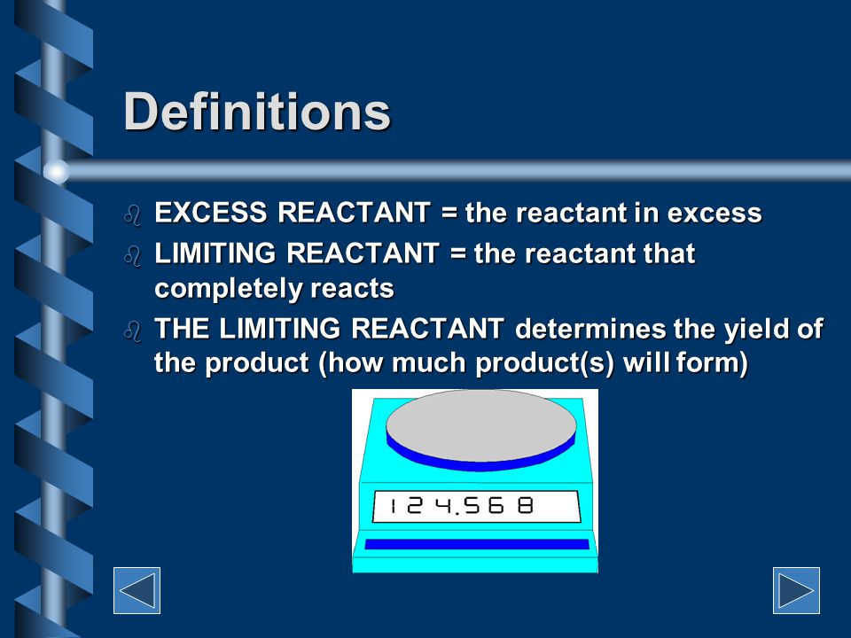 Definitions b EXCESS REACTANT = the reactant in excess b LIMITING REACTANT = the reactant that completely reacts b THE LIMITING REACTANT determines the yield of the product (how much product(s) will form)