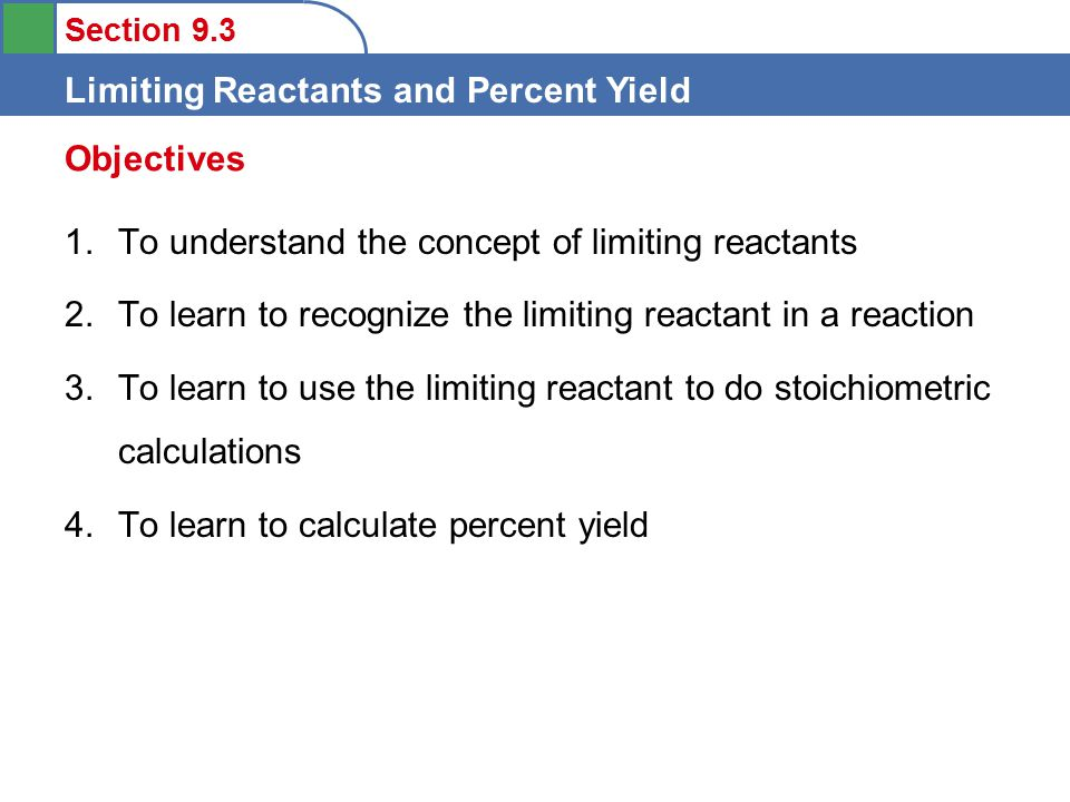 Section 9.3 Limiting Reactants and Percent Yield 1.To understand the concept of limiting reactants 2.To learn to recognize the limiting reactant in a