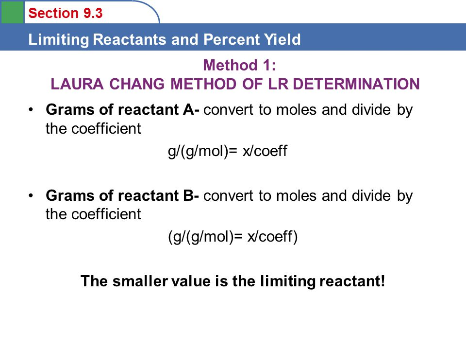 Section 9.3 Limiting Reactants and Percent Yield Method 1: LAURA CHANG METHOD OF LR DETERMINATION Grams of reactant A- convert to moles and divide by