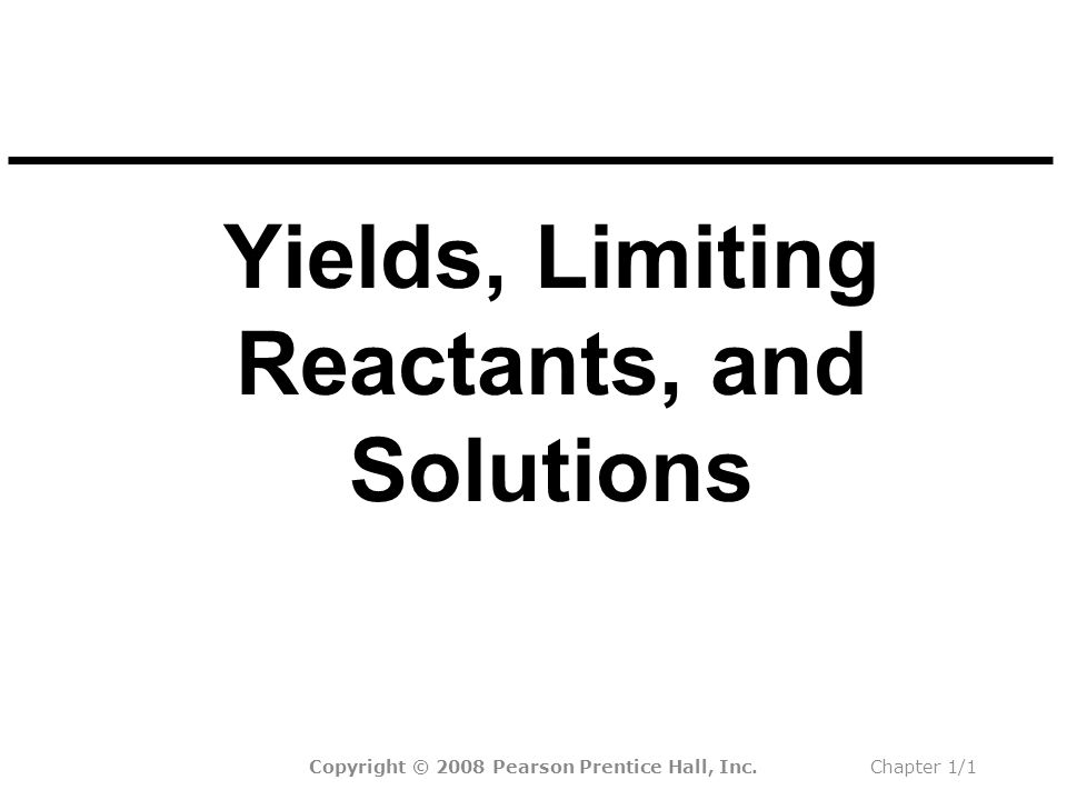 Yields, Limiting Reactants, and Solutions Copyright © 2008 Pearson Prentice Hall, Inc.Chapter 1/1