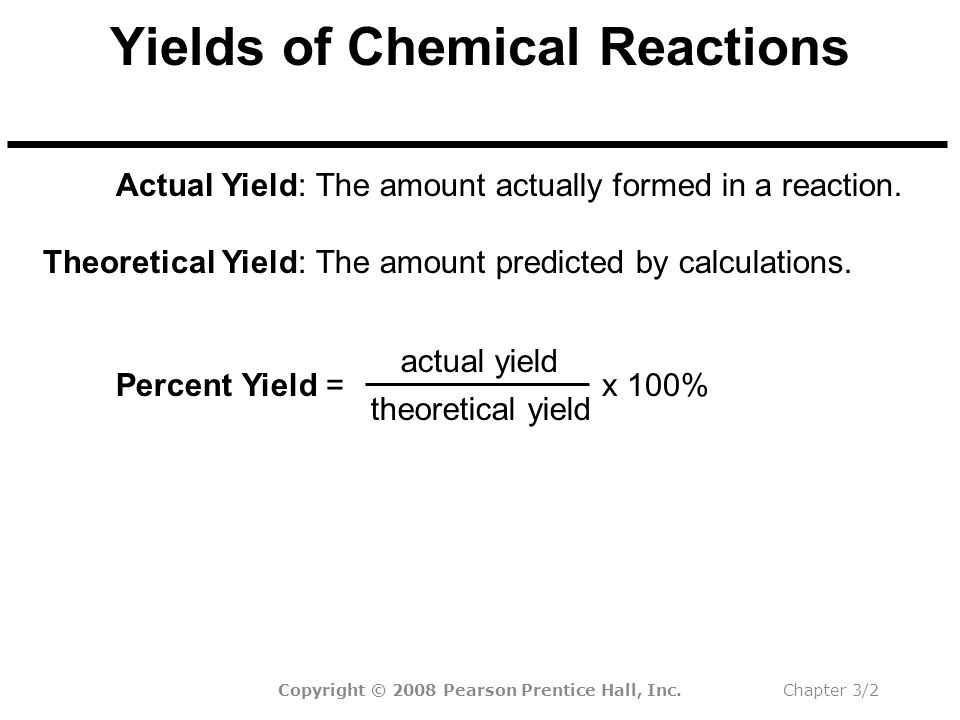 Copyright © 2008 Pearson Prentice Hall, Inc.Chapter 3/2 Yields of Chemical Reactions The amount actually formed in a reaction.