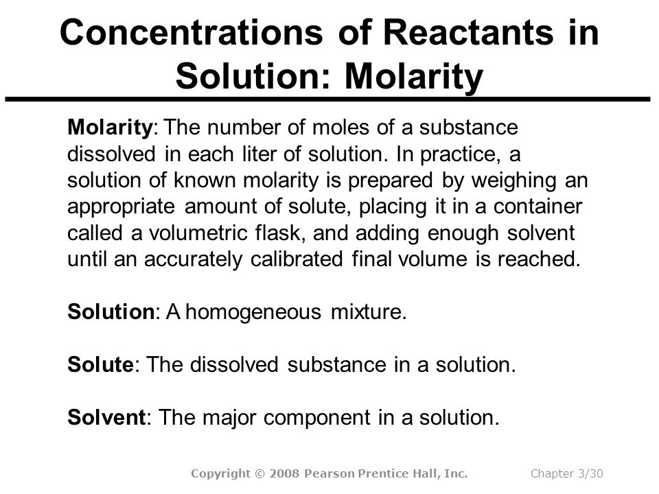 Copyright © 2008 Pearson Prentice Hall, Inc.Chapter 3/30 Concentrations of Reactants in Solution: Molarity Molarity: The number of moles of a substance dissolved in each liter of solution.