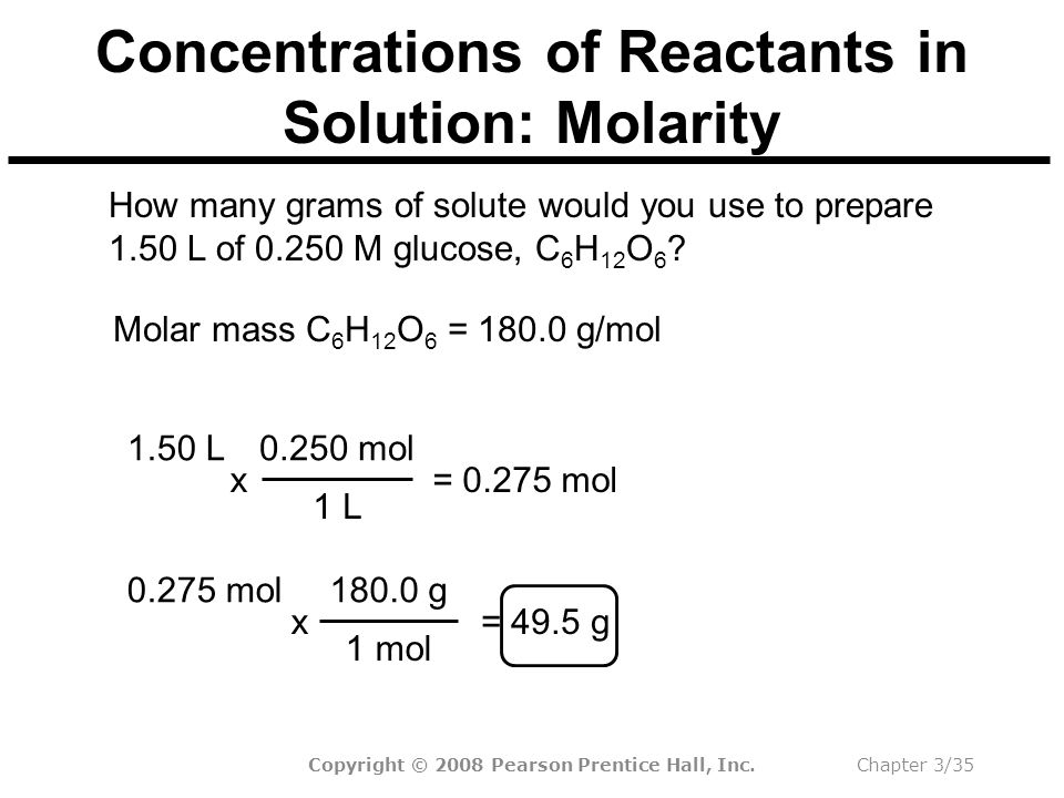 Copyright © 2008 Pearson Prentice Hall, Inc.Chapter 3/35 Concentrations of Reactants in Solution: Molarity Molar mass C 6 H 12 O 6 = 180.0 g/mol How many grams of solute would you use to prepare 1.50 L of 0.250 M glucose, C 6 H 12 O 6 .