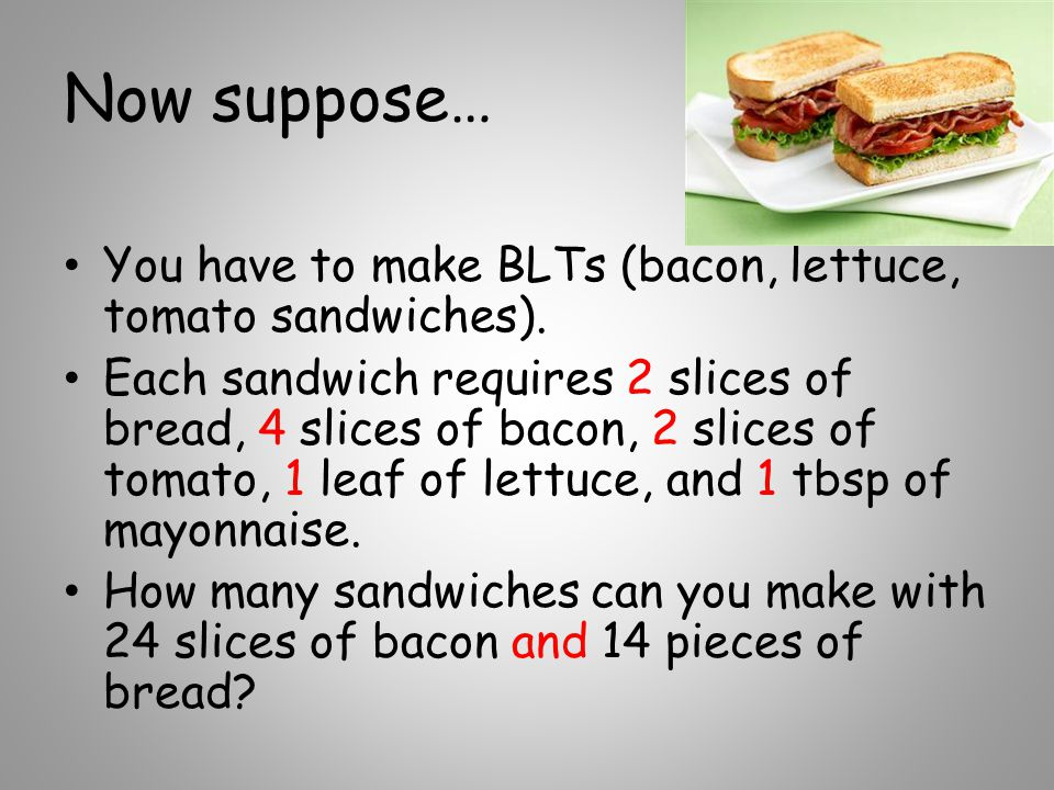 Now suppose… You have to make BLTs (bacon, lettuce, tomato sandwiches). Each sandwich requires 2 slices of bread, 4 slices of bacon, 2 slices of tomat